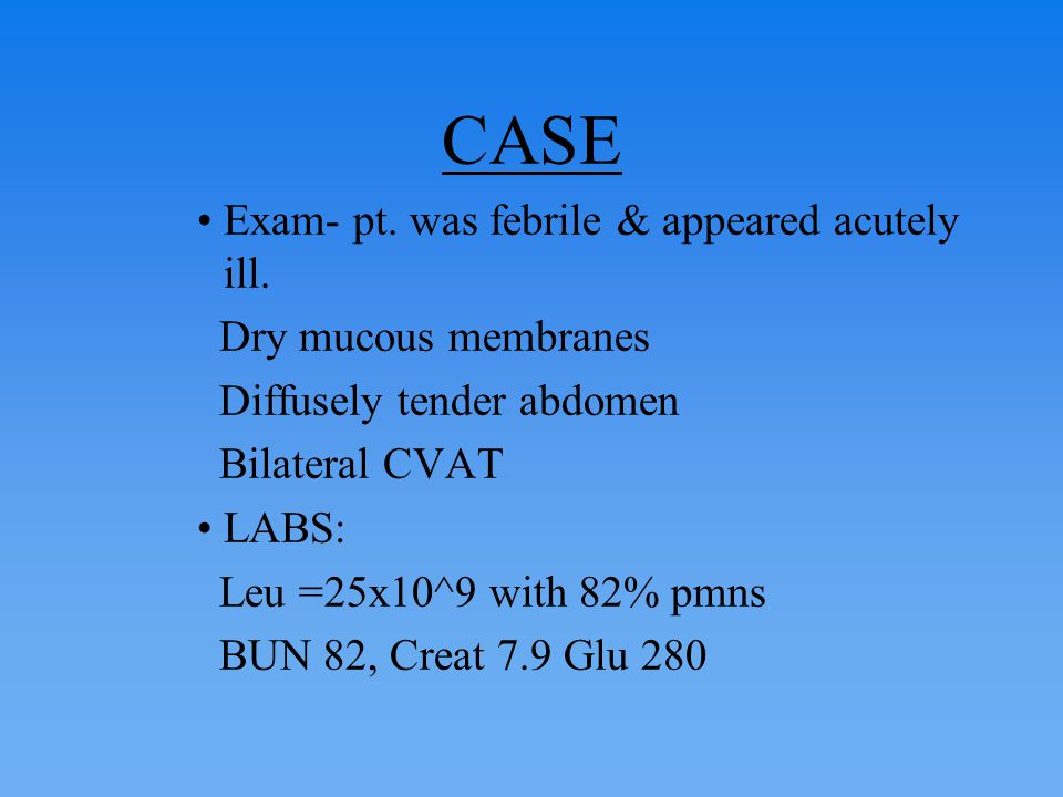 CASE Exam- pt. was febrile & appeared acutely ill.