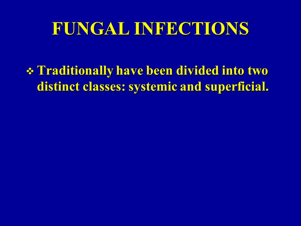 FUNGAL INFECTIONS Traditionally have been divided into two distinct classes: systemic and superficial.