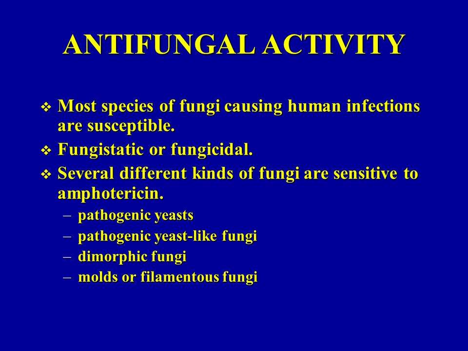 ANTIFUNGAL ACTIVITY Most species of fungi causing human infections are susceptible. Fungistatic or fungicidal.