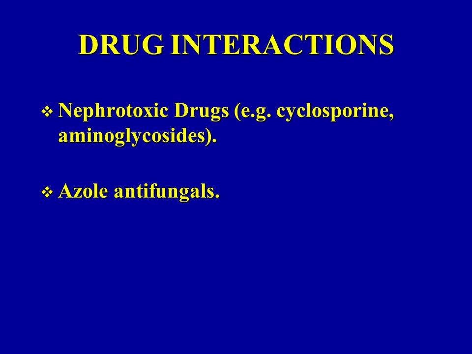 DRUG INTERACTIONS Nephrotoxic Drugs (e.g. cyclosporine, aminoglycosides). Azole antifungals.