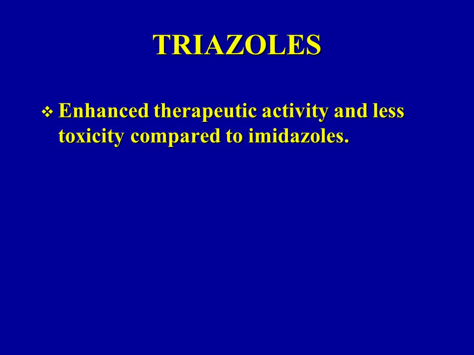TRIAZOLES Enhanced therapeutic activity and less toxicity compared to imidazoles.
