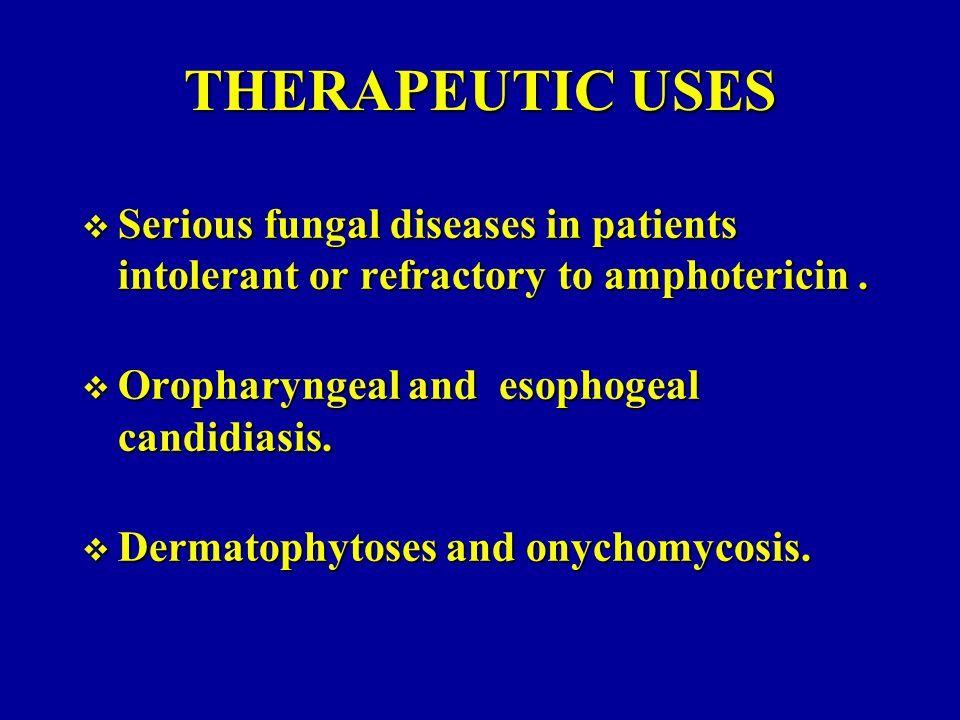 THERAPEUTIC USES Serious fungal diseases in patients intolerant or refractory to amphotericin . Oropharyngeal and esophogeal candidiasis.