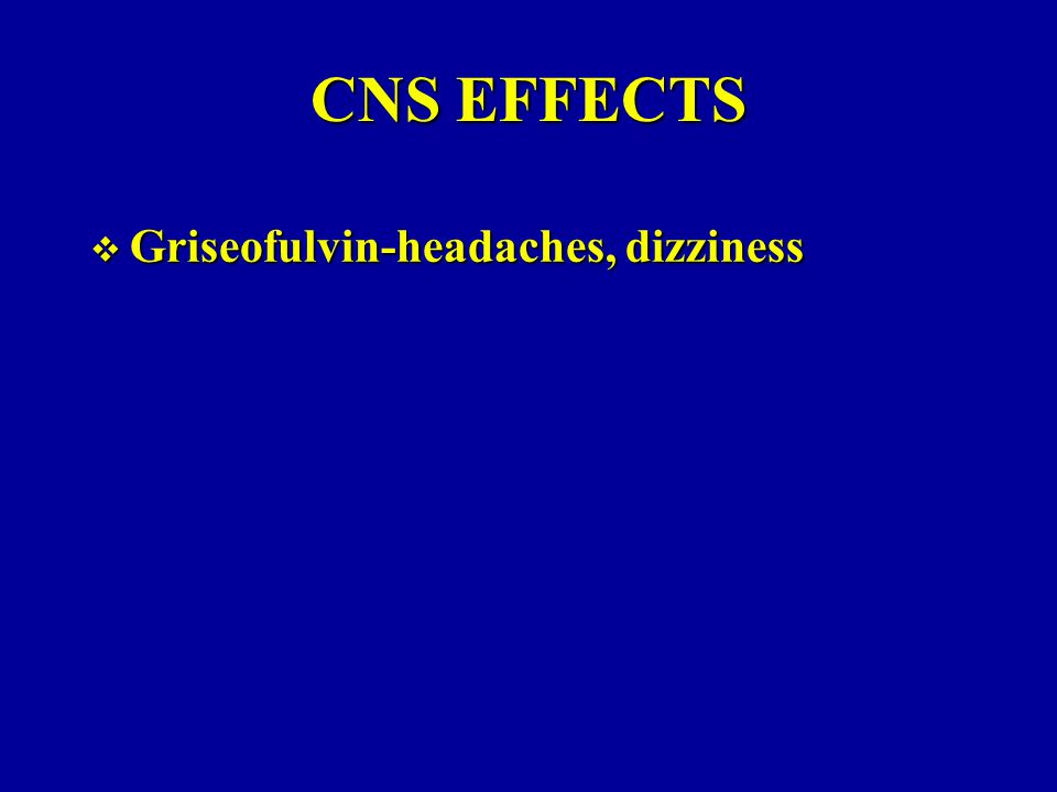CNS EFFECTS Griseofulvin-headaches, dizziness