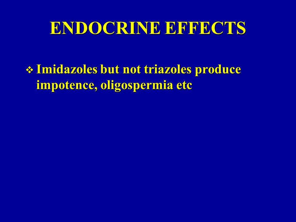 ENDOCRINE EFFECTS Imidazoles but not triazoles produce impotence, oligospermia etc