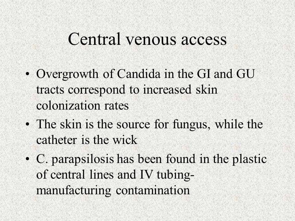 Central venous access Overgrowth of Candida in the GI and GU tracts correspond to increased skin colonization rates.
