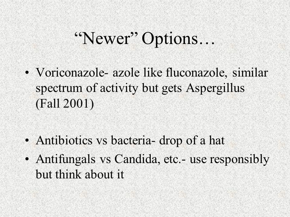 Newer Options… Voriconazole- azole like fluconazole, similar spectrum of activity but gets Aspergillus (Fall 2001)