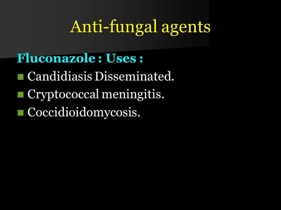 Anti-fungal agents Fluconazole : Uses : Candidiasis Disseminated.