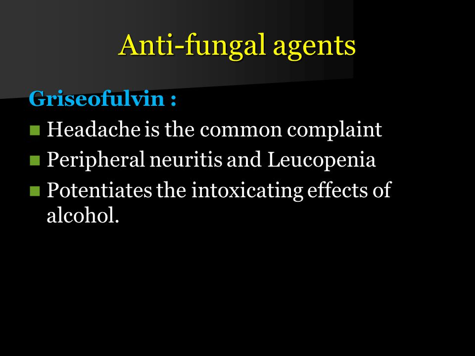 Anti-fungal agents Griseofulvin : Headache is the common complaint
