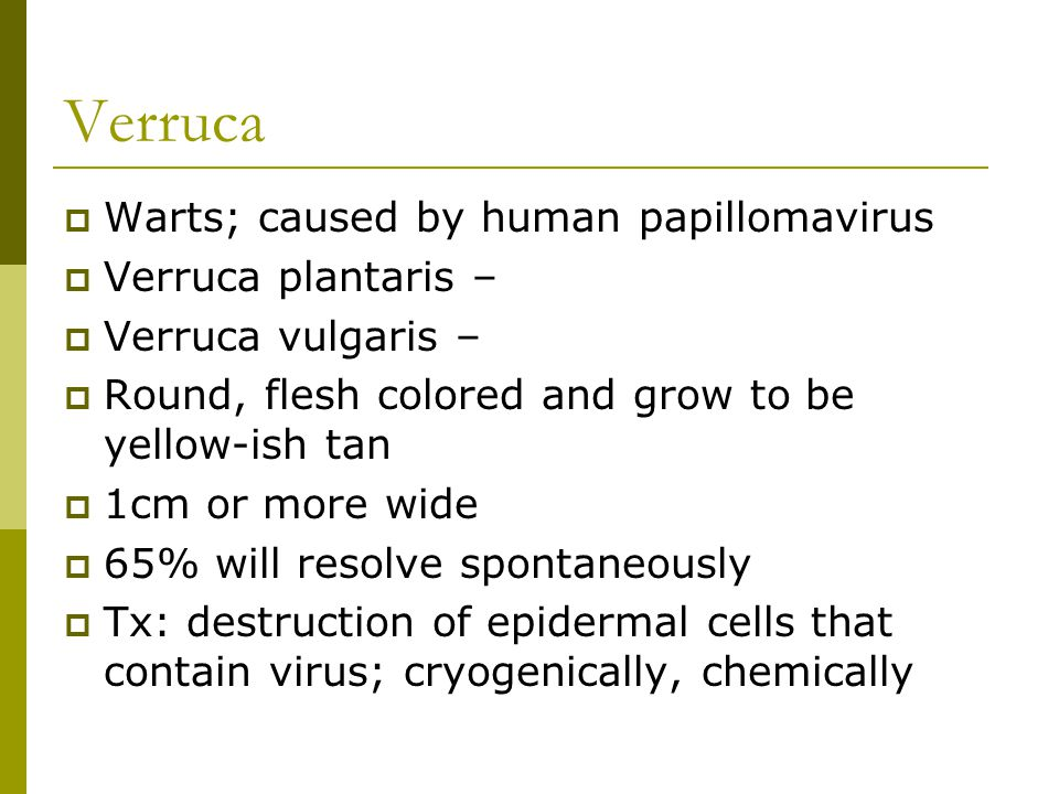 Verruca Warts; caused by human papillomavirus Verruca plantaris –