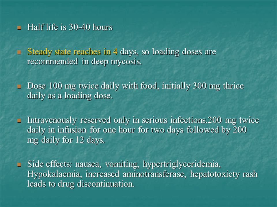 Half life is 30-40 hours Steady state reaches in 4 days, so loading doses are recommended in deep mycosis.