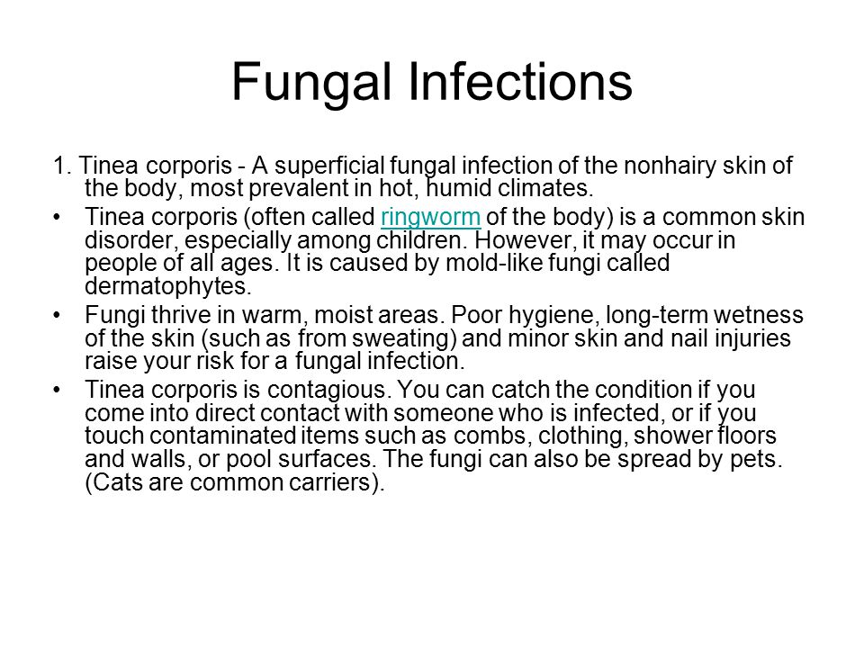 Fungal Infections 1. Tinea corporis - A superficial fungal infection of the nonhairy skin of the body, most prevalent in hot, humid climates.