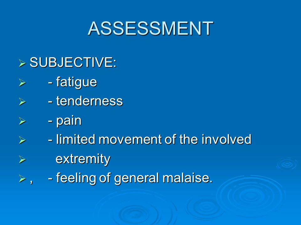 ASSESSMENT SUBJECTIVE: - fatigue - tenderness - pain