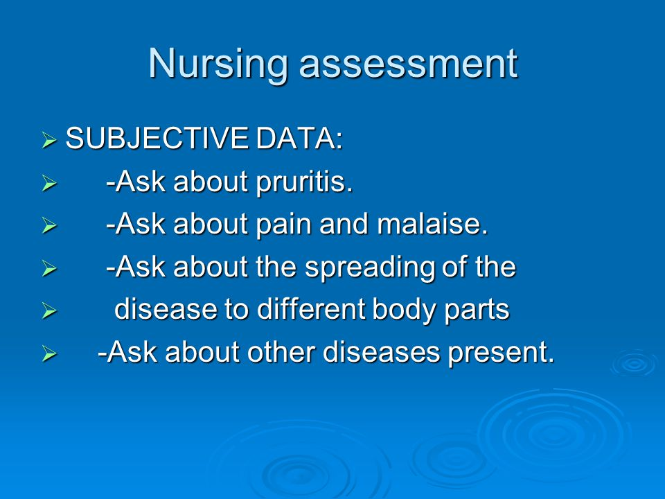 Nursing assessment SUBJECTIVE DATA: -Ask about pruritis.
