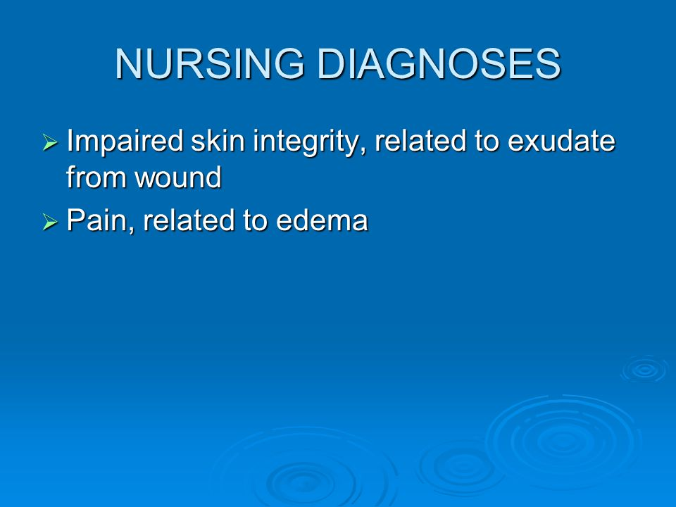 NURSING DIAGNOSES Impaired skin integrity, related to exudate from wound Pain, related to edema