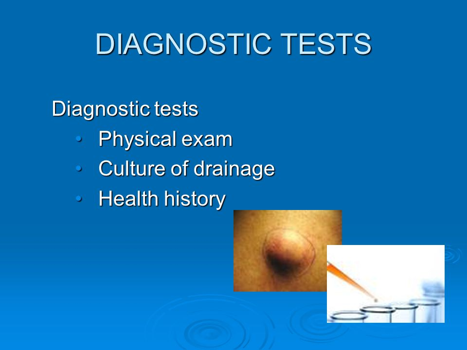 DIAGNOSTIC TESTS Diagnostic tests Physical exam Culture of drainage
