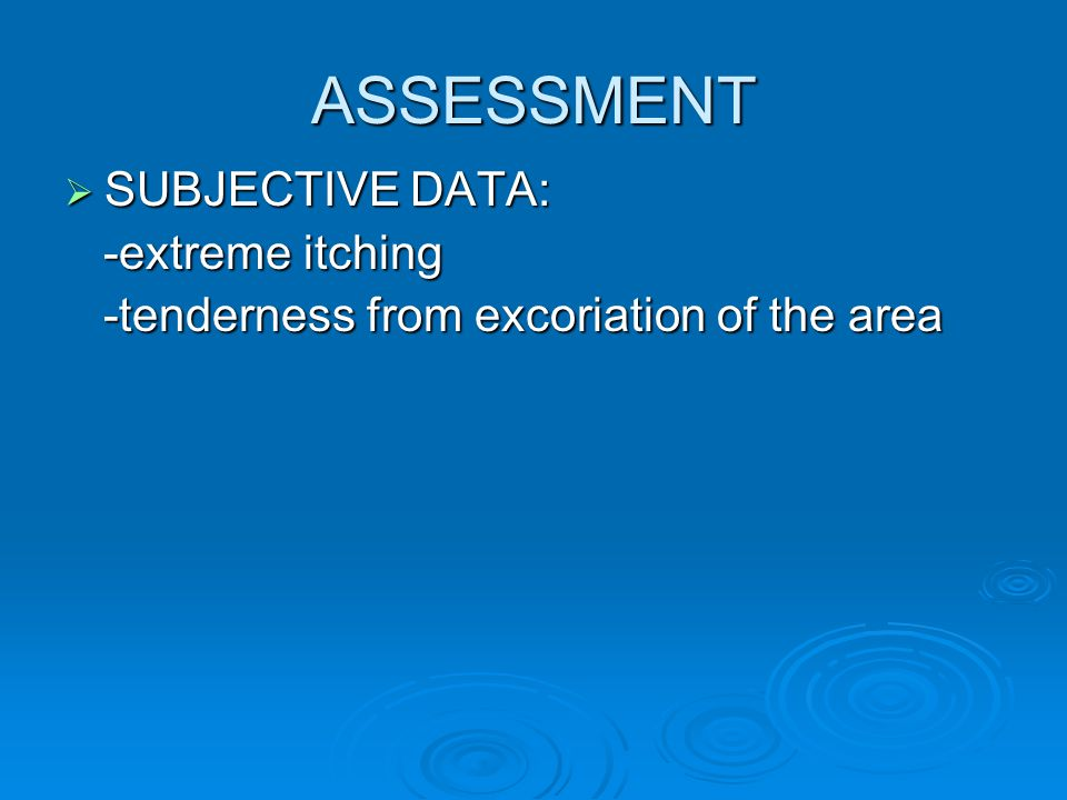 ASSESSMENT SUBJECTIVE DATA: -extreme itching
