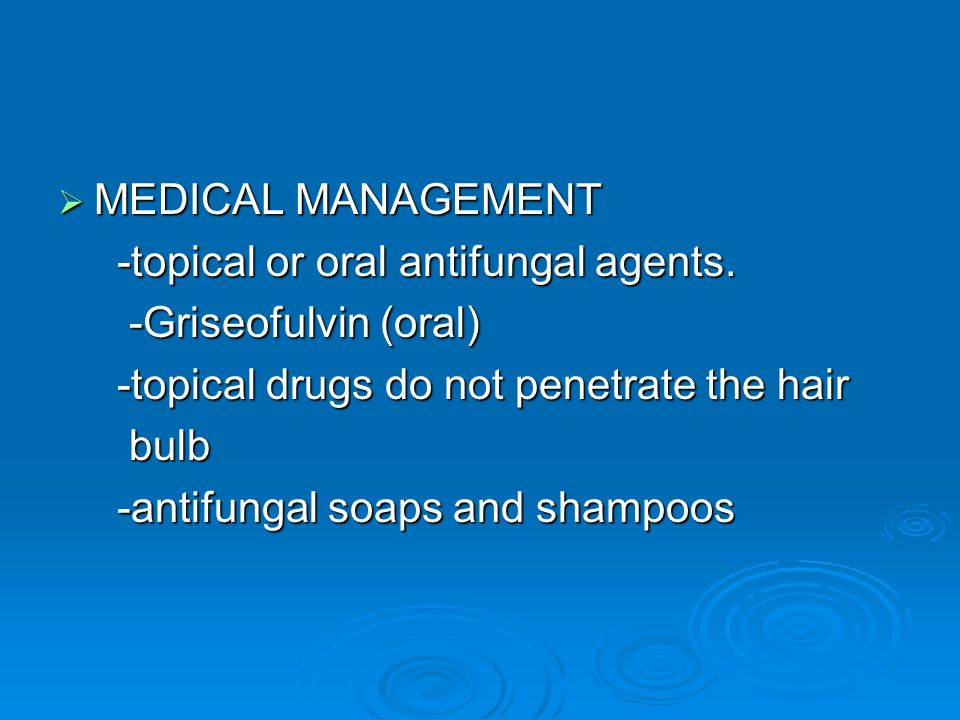 MEDICAL MANAGEMENT -topical or oral antifungal agents. -Griseofulvin (oral) -topical drugs do not penetrate the hair.