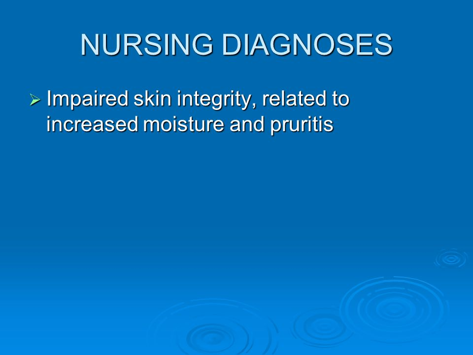 NURSING DIAGNOSES Impaired skin integrity, related to increased moisture and pruritis