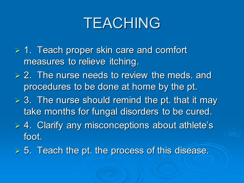 TEACHING 1. Teach proper skin care and comfort measures to relieve itching.
