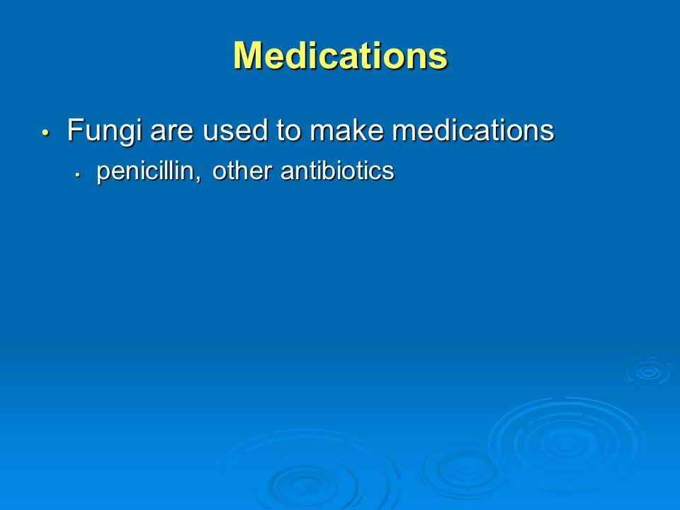 Medications Fungi are used to make medications