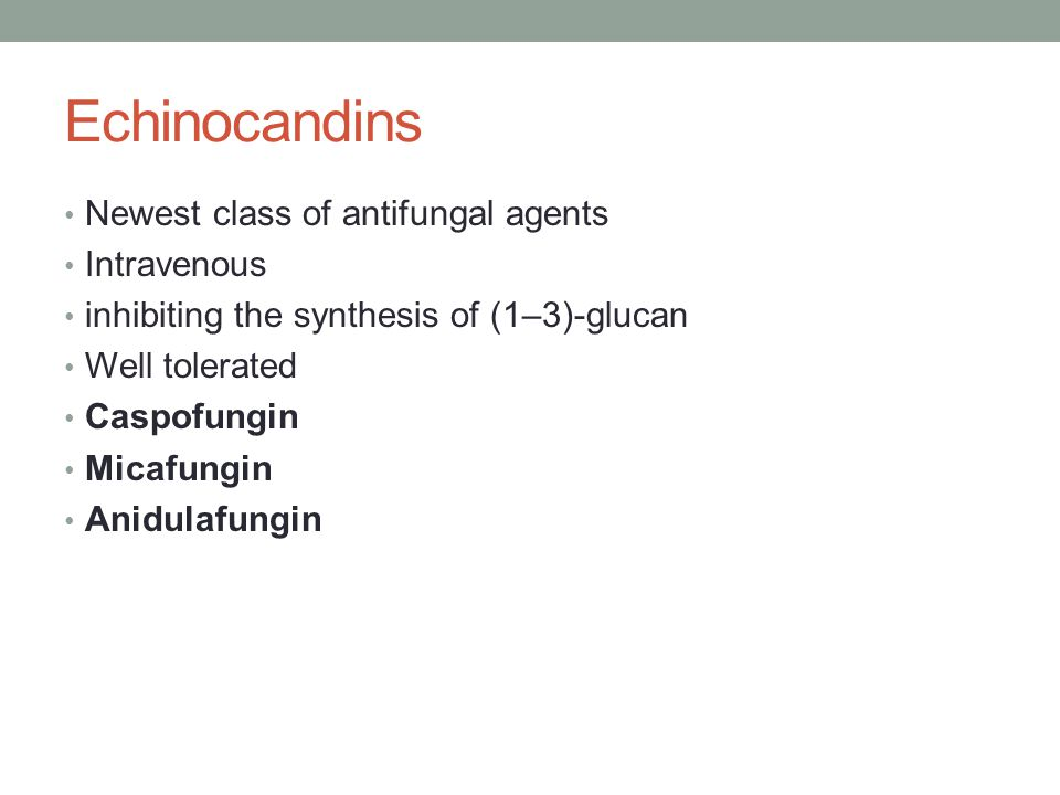 Echinocandins Newest class of antifungal agents Intravenous
