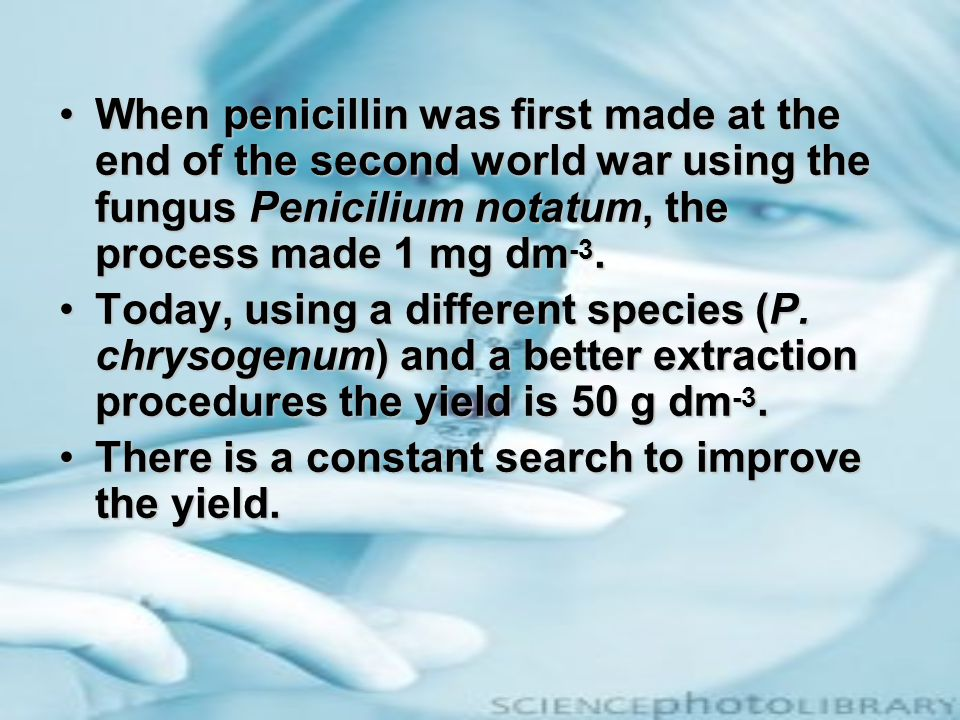 When penicillin was first made at the end of the second world war using the fungus Penicilium notatum, the process made 1 mg dm-3.