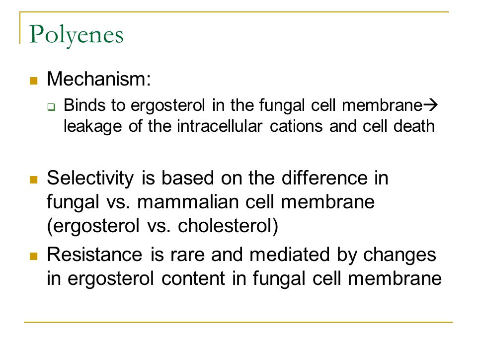 Polyenes Mechanism: Binds to ergosterol in the fungal cell membrane leakage of the intracellular cations and cell death.