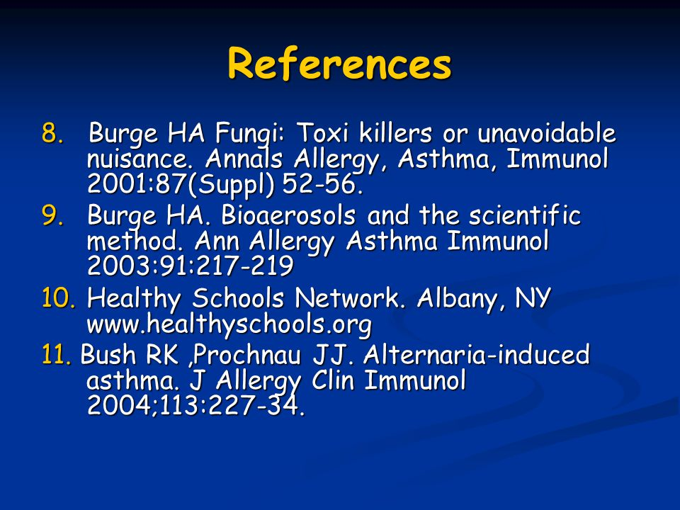 References 8. Burge HA Fungi: Toxi killers or unavoidable nuisance. Annals Allergy, Asthma, Immunol 2001:87(Suppl) 52-56.