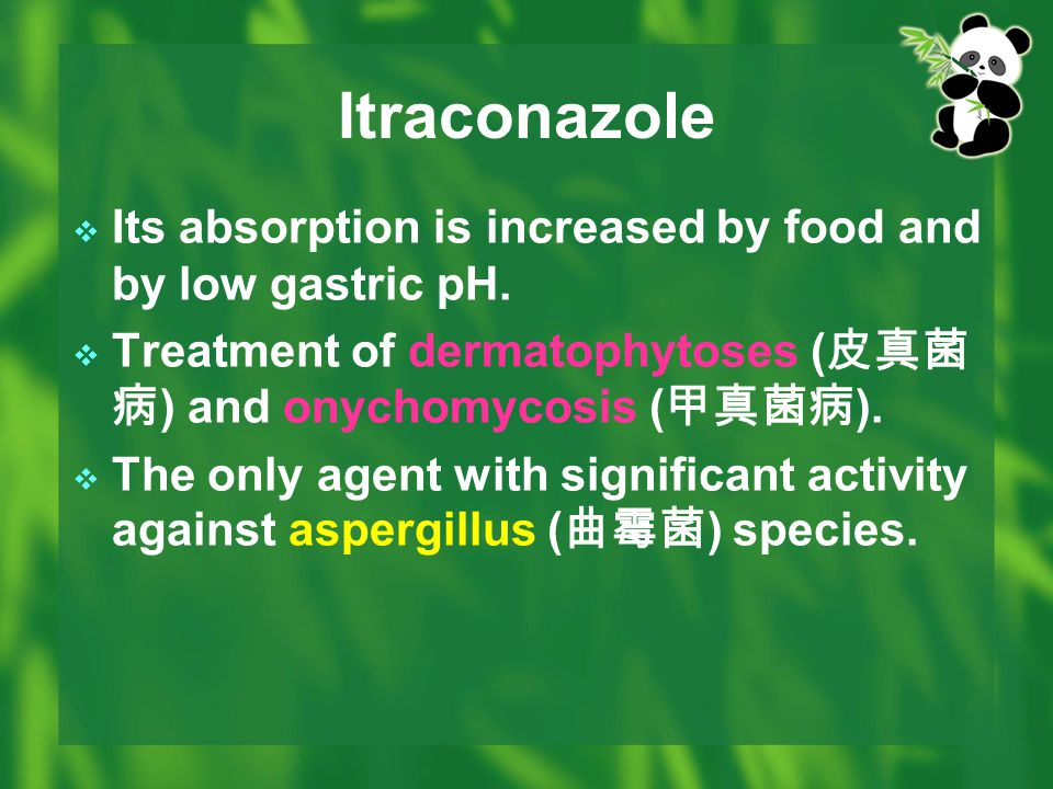 Itraconazole Its absorption is increased by food and by low gastric pH. Treatment of dermatophytoses (皮真菌病) and onychomycosis (甲真菌病).