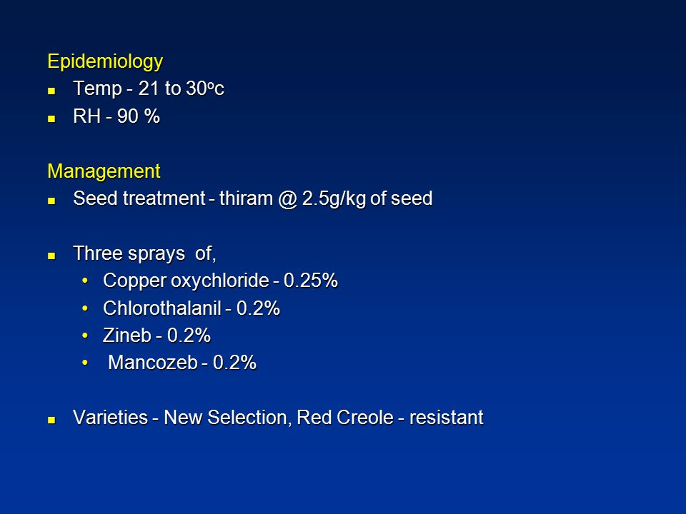 Epidemiology Temp - 21 to 30oc. RH - 90 % Management. Seed treatment - thiram @ 2.5g/kg of seed.