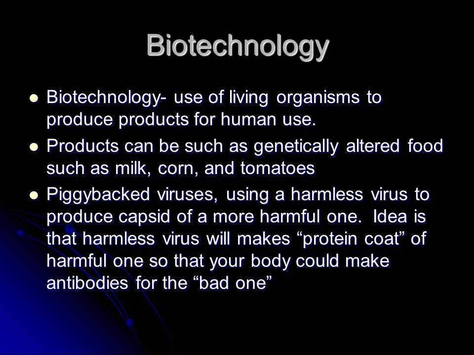 Biotechnology Biotechnology- use of living organisms to produce products for human use.
