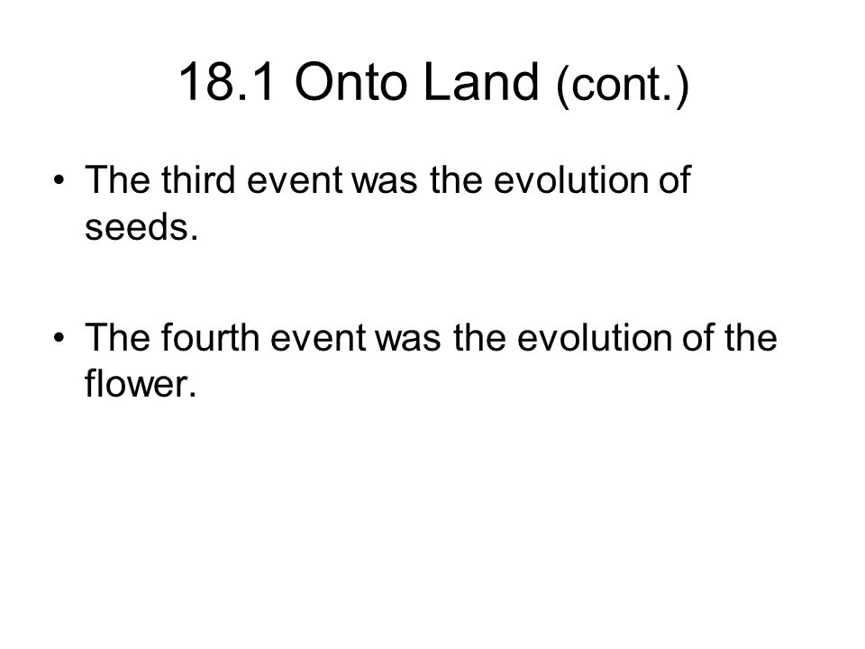 18.1 Onto Land (cont.) The third event was the evolution of seeds.