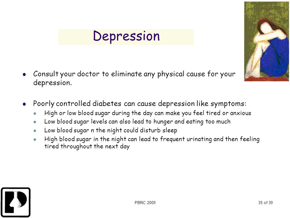 Depression Consult your doctor to eliminate any physical cause for your depression. Poorly controlled diabetes can cause depression like symptoms: