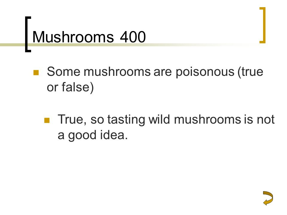 Mushrooms 400 Some mushrooms are poisonous (true or false)