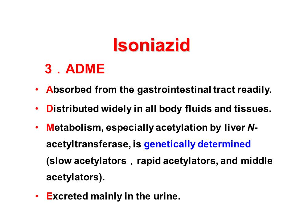 Isoniazid 3.ADME Absorbed from the gastrointestinal tract readily.