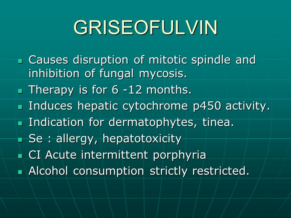 GRISEOFULVIN Causes disruption of mitotic spindle and inhibition of fungal mycosis. Therapy is for 6 -12 months.