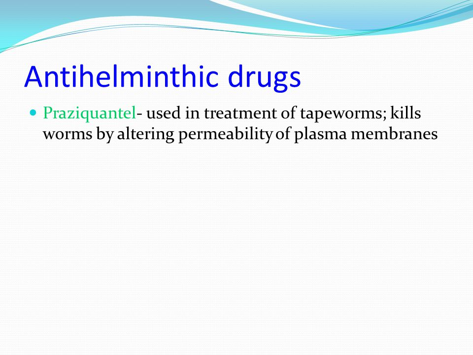 Antihelminthic drugs Praziquantel- used in treatment of tapeworms; kills worms by altering permeability of plasma membranes.