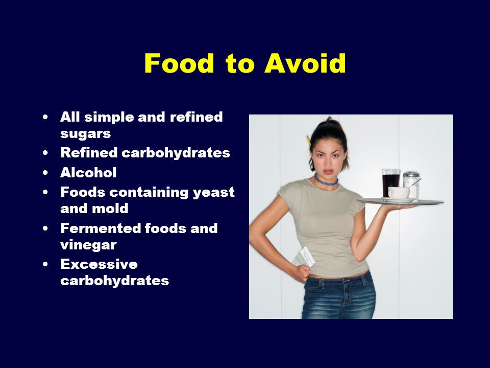 Food to Avoid All simple and refined sugars Refined carbohydrates
