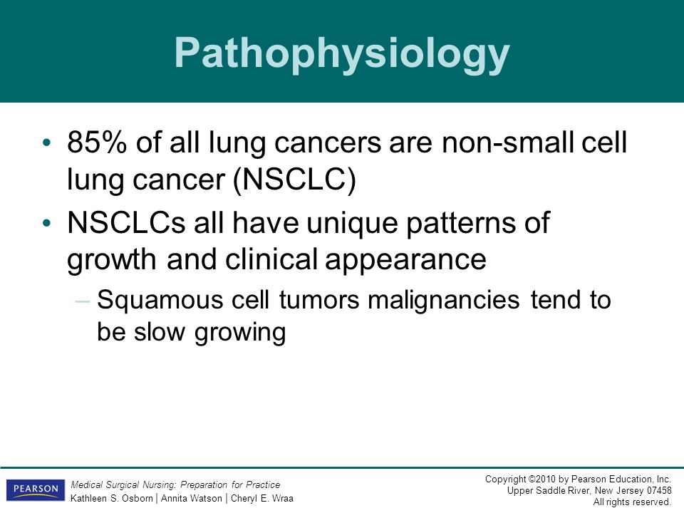 Pathophysiology 85% of all lung cancers are non-small cell lung cancer (NSCLC) NSCLCs all have unique patterns of growth and clinical appearance.