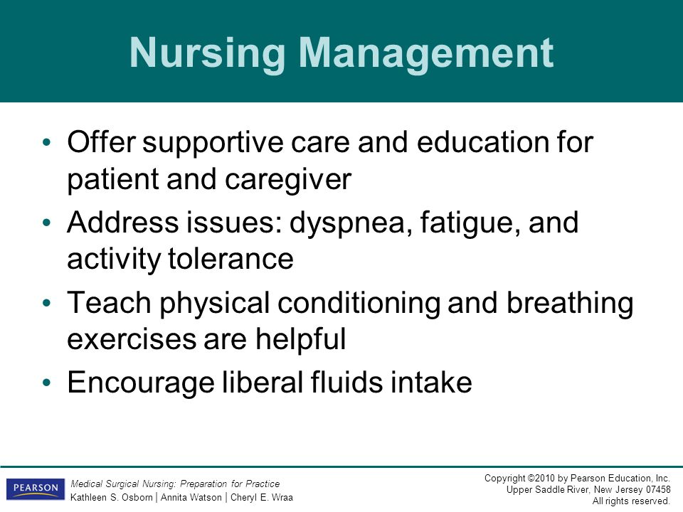 Nursing Management Offer supportive care and education for patient and caregiver. Address issues: dyspnea, fatigue, and activity tolerance.