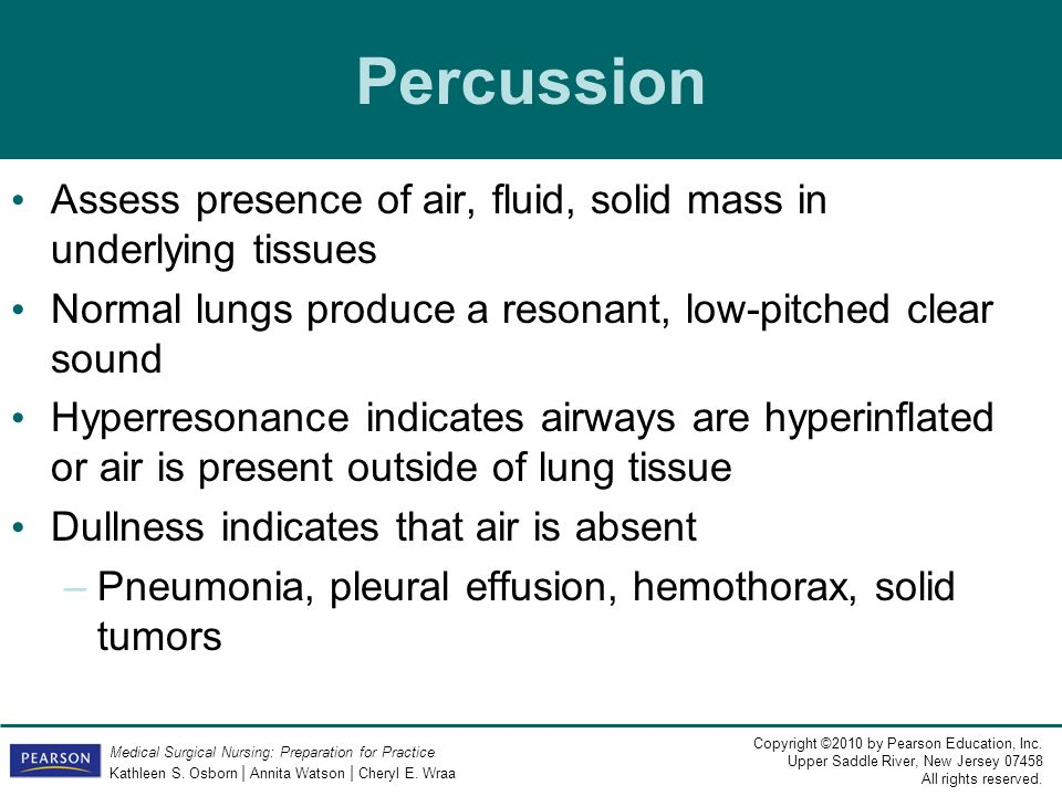 Percussion Assess presence of air, fluid, solid mass in underlying tissues. Normal lungs produce a resonant, low-pitched clear sound.