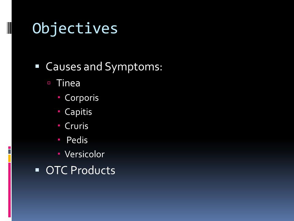 Objectives Causes and Symptoms: OTC Products Tinea Corporis Capitis