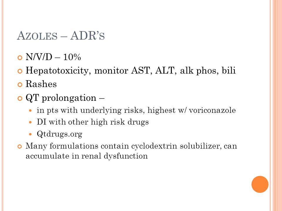 Azoles – ADR's N/V/D – 10% Hepatotoxicity, monitor AST, ALT, alk phos, bili. Rashes. QT prolongation –