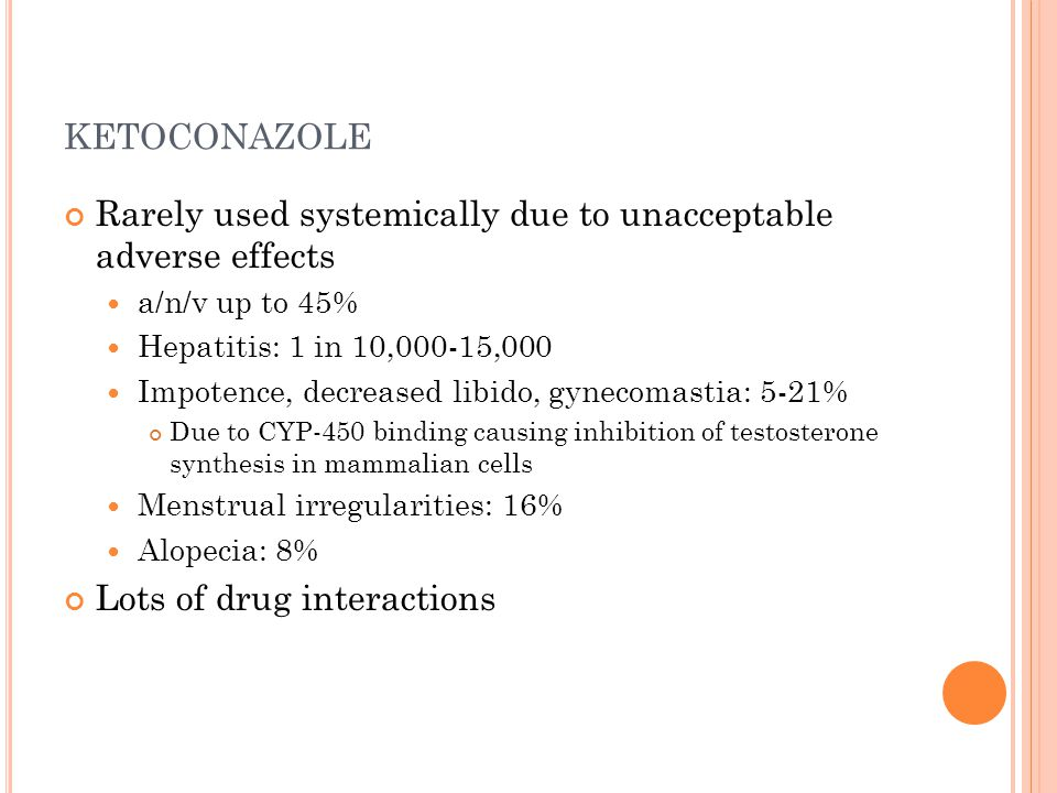 ketoconazole Rarely used systemically due to unacceptable adverse effects. a/n/v up to 45% Hepatitis: 1 in 10,000-15,000.