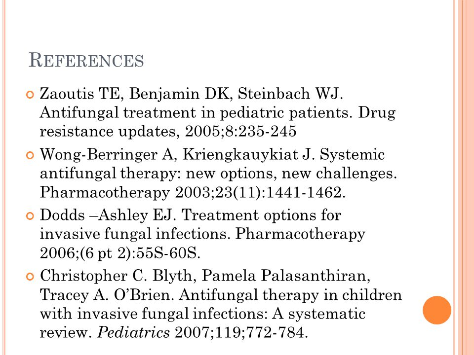 References Zaoutis TE, Benjamin DK, Steinbach WJ. Antifungal treatment in pediatric patients. Drug resistance updates, 2005;8:235-245.