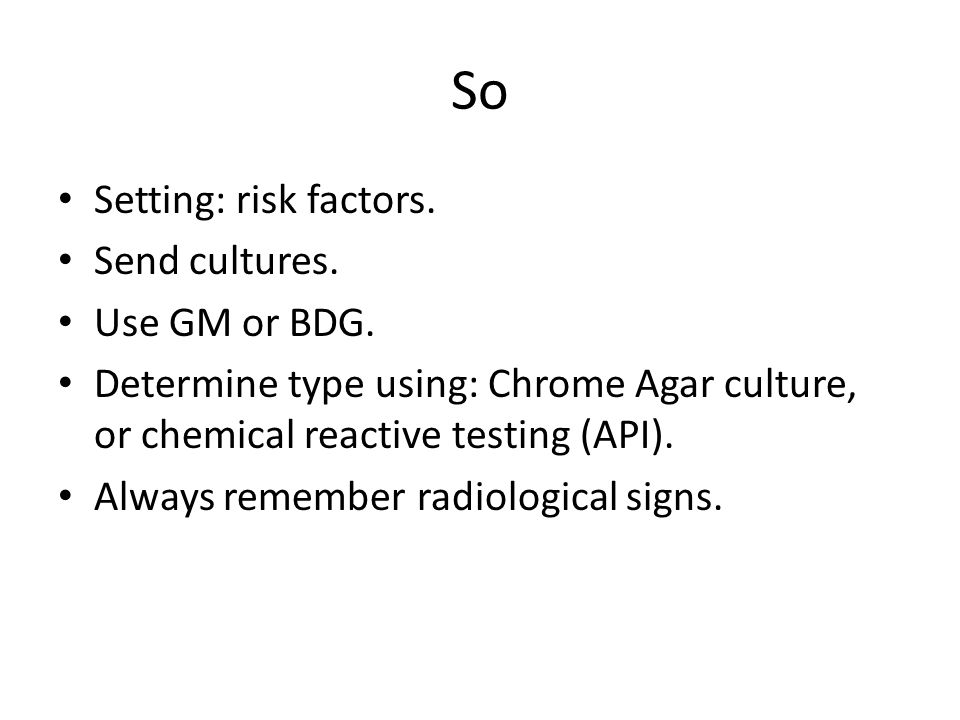So Setting: risk factors. Send cultures. Use GM or BDG.