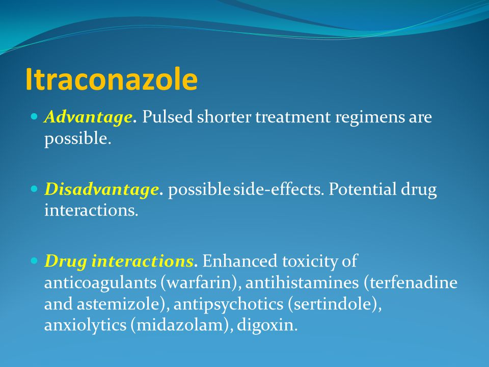 Itraconazole Advantage. Pulsed shorter treatment regimens are possible. Disadvantage. possible side-effects. Potential drug interactions.