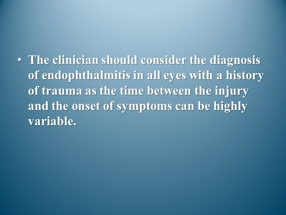 The clinician should consider the diagnosis of endophthalmitis in all eyes with a history of trauma as the time between the injury and the onset of symptoms can be highly variable.