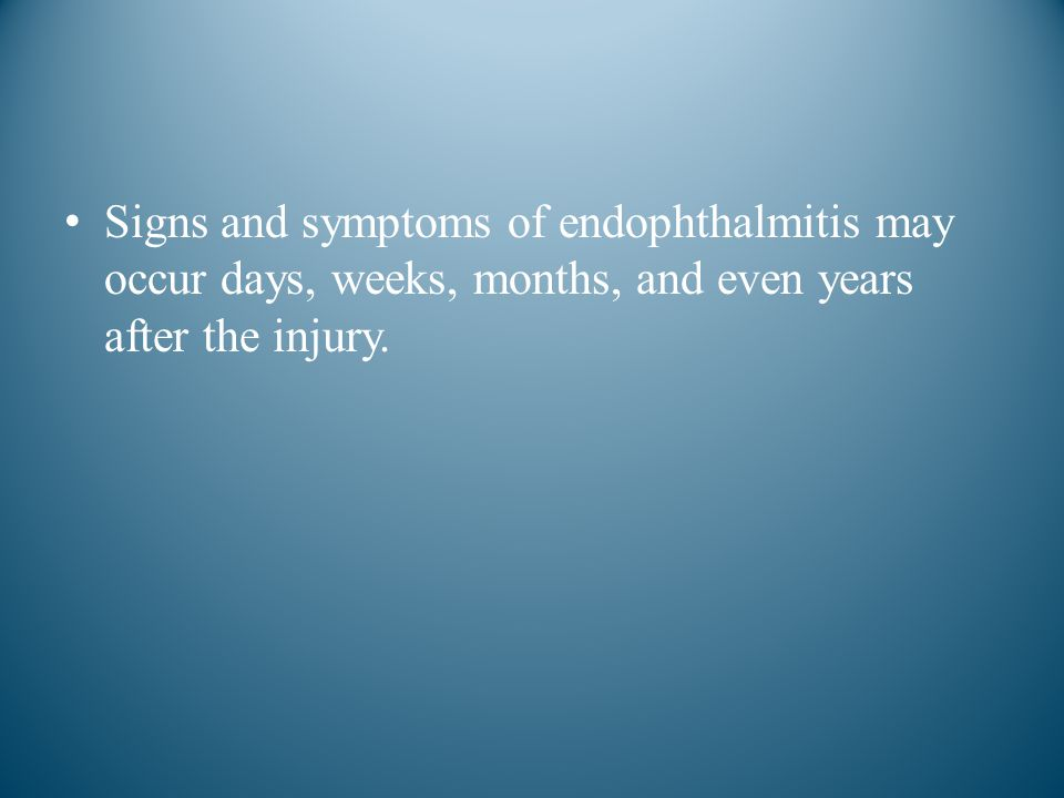 Signs and symptoms of endophthalmitis may occur days, weeks, months, and even years after the injury.