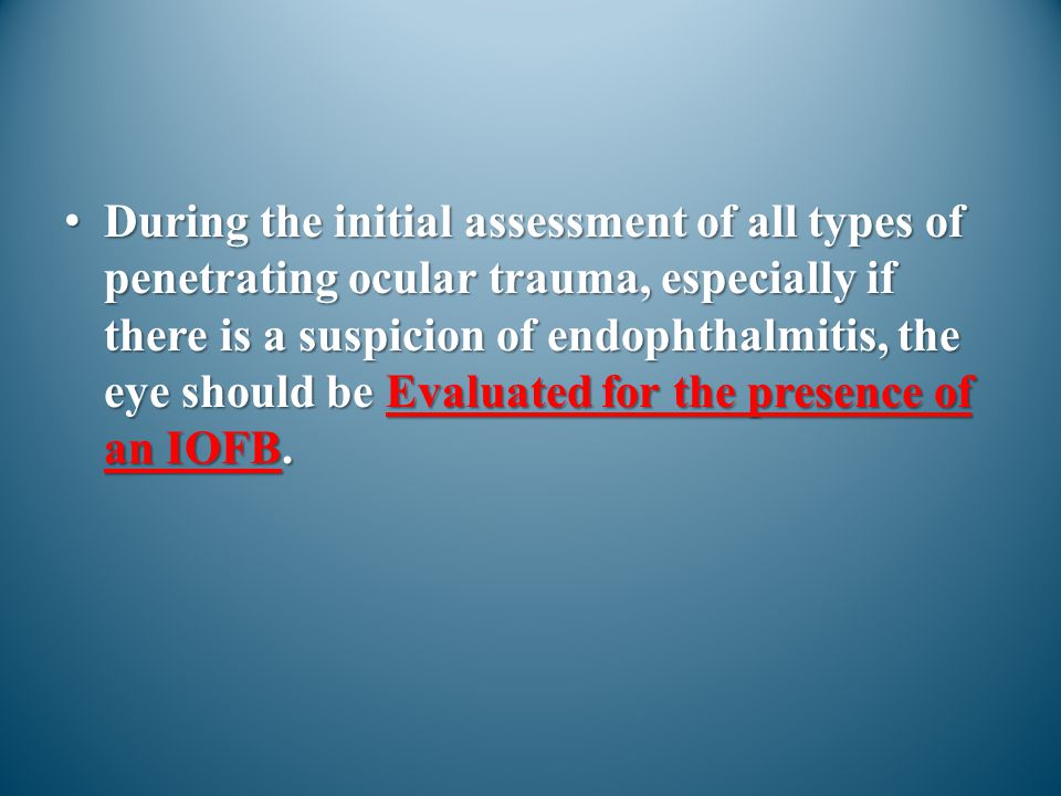 During the initial assessment of all types of penetrating ocular trauma, especially if there is a suspicion of endophthalmitis, the eye should be Evaluated for the presence of an IOFB.